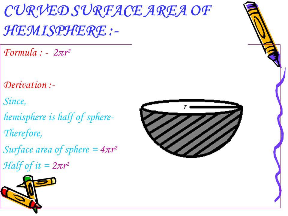 CURVED SURFACE AREA OF HEMISPHERE :- Formula : - 2πr² Derivation :- Since, hemisphere is half of sphere- Therefore, Surface area of sphere = 4πr² Half