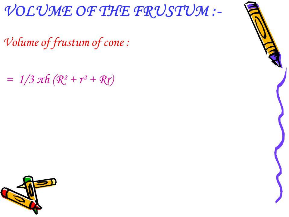 VOLUME OF THE FRUSTUM :- Volume of frustum of cone : = 1/3 πh (R² + r² + Rr)