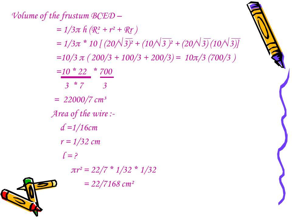 Volume of the frustum BCED – = 1/3π h (R² + r² + Rr ) = 1/3π * 10 [ (20/√3)² + (10/√3 )² + (20/√3) (10/√3)] =10/3 π ( 200/3 + 100/3 + 200/3) = 10π/3 (