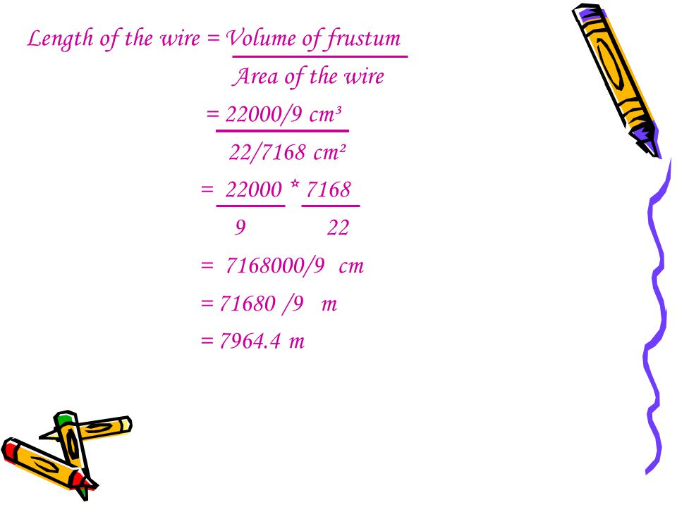 Length of the wire = Volume of frustum Area of the wire = 22000/9 cm³ 22/7168 cm² = 22000 * 7168 9 22 = 7168000/9 cm = 71680 /9 m = 7964.4 m