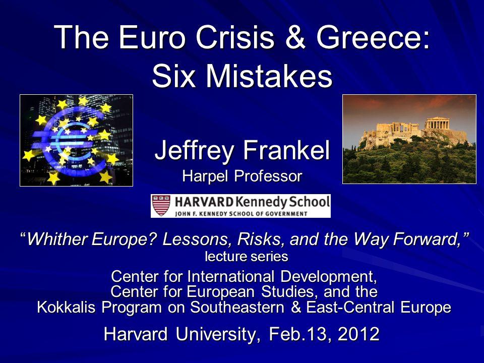 The Euro Crisis & Greece: Six Mistakes Jeffrey Frankel Harpel Professor Whither Europe.