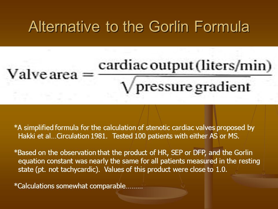 Alternative to the Gorlin Formula *A simplified formula for the calculation of stenotic cardiac valves proposed by Hakki et al…Circulation 1981.