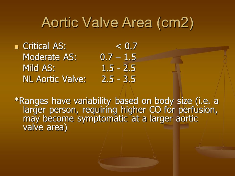 Aortic Valve Area (cm2) Critical AS: < 0.7 Critical AS: < 0.7 Moderate AS: 0.7 – 1.5 Moderate AS: 0.7 – 1.5 Mild AS: 1.5 - 2.5 Mild AS: 1.5 - 2.5 NL Aortic Valve: 2.5 - 3.5 NL Aortic Valve: 2.5 - 3.5 *Ranges have variability based on body size (i.e.