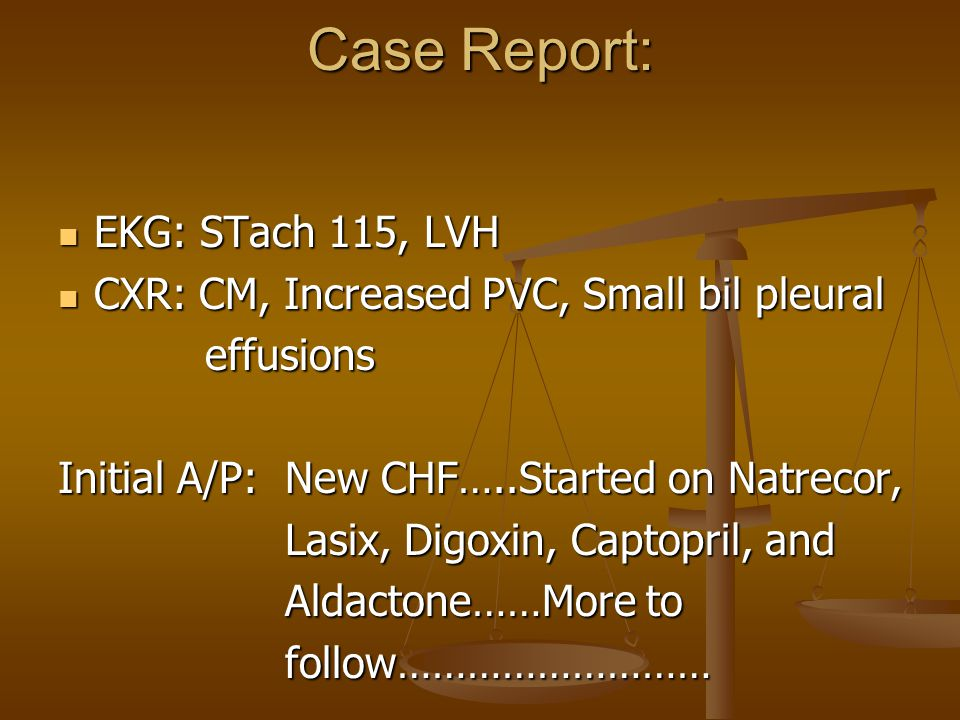 Case Report: EKG: STach 115, LVH EKG: STach 115, LVH CXR: CM, Increased PVC, Small bil pleural CXR: CM, Increased PVC, Small bil pleural effusions effusions Initial A/P: New CHF…..Started on Natrecor, Lasix, Digoxin, Captopril, and Lasix, Digoxin, Captopril, and Aldactone……More to Aldactone……More to follow……………………… follow………………………