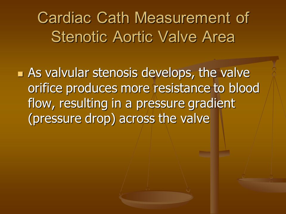 Cardiac Cath Measurement of Stenotic Aortic Valve Area As valvular stenosis develops, the valve orifice produces more resistance to blood flow, resulting in a pressure gradient (pressure drop) across the valve As valvular stenosis develops, the valve orifice produces more resistance to blood flow, resulting in a pressure gradient (pressure drop) across the valve