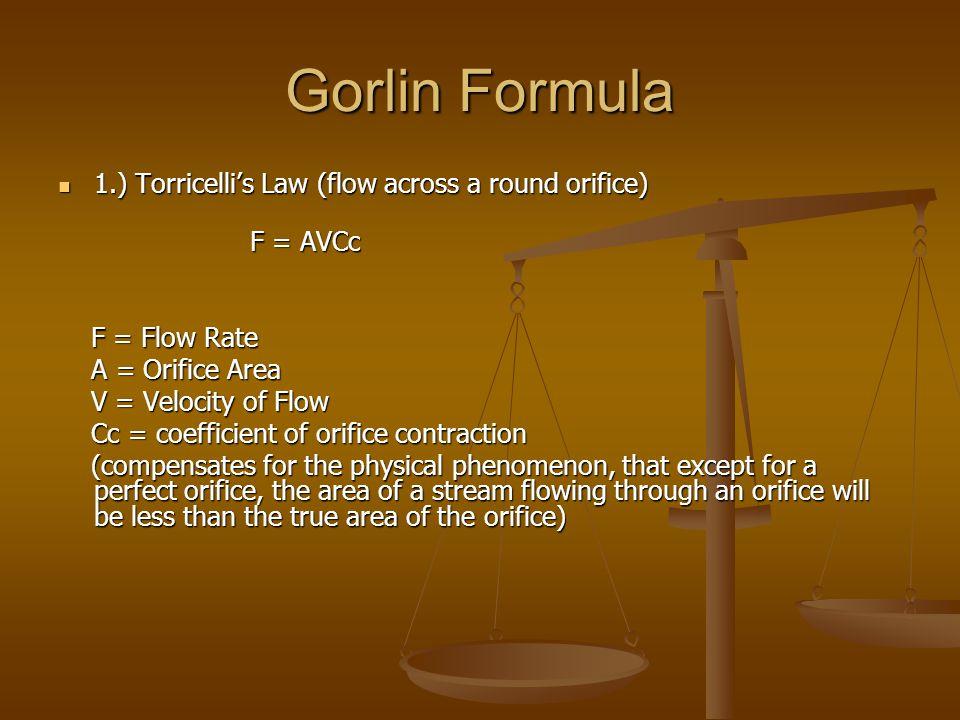 Gorlin Formula 2.) Relates pressure gradient to velocity of flow 2.) Relates pressure gradient to velocity of flow V2 = (Cv)2 x 2gh V2 = (Cv)2 x 2gh Cv = coefficient of velocity, corrects for energy Cv = coefficient of velocity, corrects for energy loss as pressure energy is converted to loss as pressure energy is converted to kinetic energy kinetic energy g = acceleration due to gravity (980 cm/sec/sec) g = acceleration due to gravity (980 cm/sec/sec) h = pressure gradient in cm H2O h = pressure gradient in cm H2O
