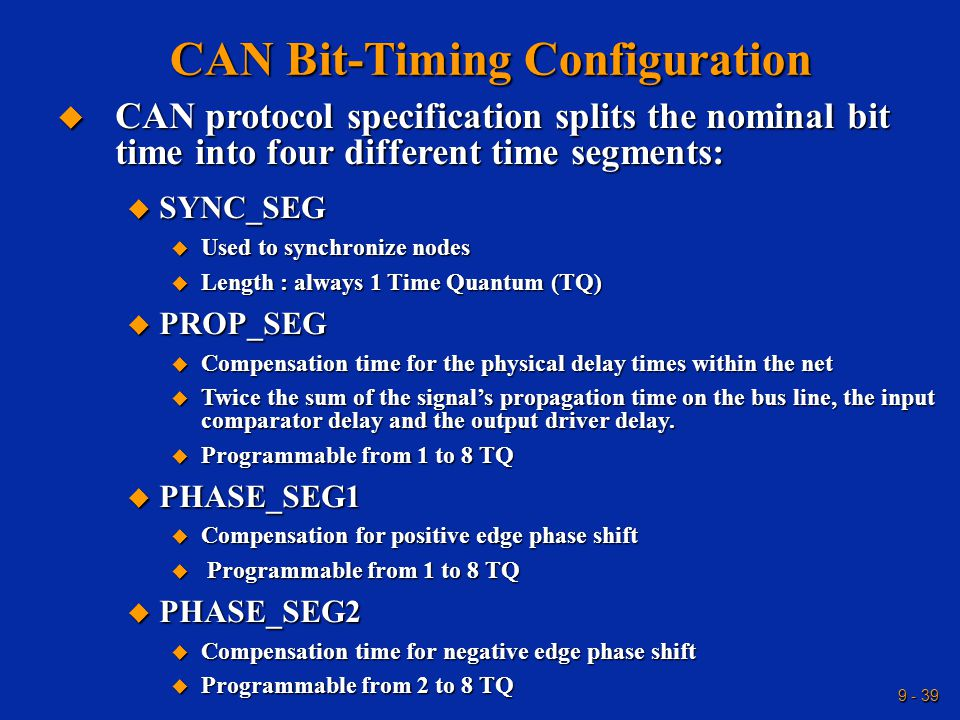 9 - 39 CAN Bit-Timing Configuration  CAN protocol specification splits the nominal bit time into four different time segments:  SYNC_SEG  Used to synchronize nodes  Length : always 1 Time Quantum (TQ)  PROP_SEG  Compensation time for the physical delay times within the net  Twice the sum of the signal's propagation time on the bus line, the input comparator delay and the output driver delay.