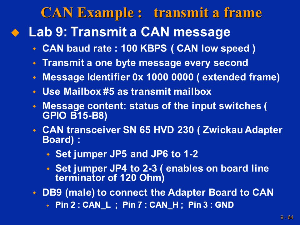 9 - 64 CAN Example : transmit a frame  Lab 9:Transmit a CAN message  CAN baud rate : 100 KBPS ( CAN low speed )  Transmit a one byte message every second  Message Identifier 0x 1000 0000 ( extended frame)  Use Mailbox #5 as transmit mailbox  Message content: status of the input switches ( GPIO B15-B8)  CAN transceiver SN 65 HVD 230 ( Zwickau Adapter Board) :  Set jumper JP5 and JP6 to 1-2  Set jumper JP4 to 2-3 ( enables on board line terminator of 120 Ohm)  DB9 (male) to connect the Adapter Board to CAN  Pin 2 : CAN_L ; Pin 7 : CAN_H ; Pin 3 : GND