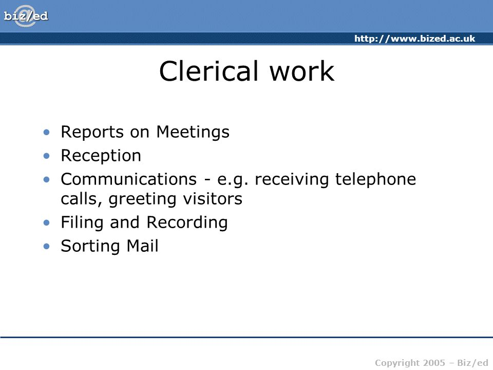 http://www.bized.ac.uk Copyright 2005 – Biz/ed Clerical work Reports on Meetings Reception Communications - e.g. receiving telephone calls, greeting v
