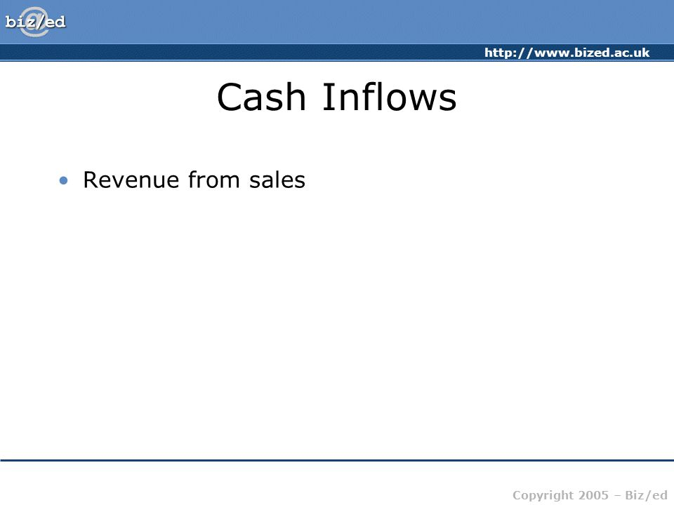 http://www.bized.ac.uk Copyright 2005 – Biz/ed Cash Inflows Revenue from sales