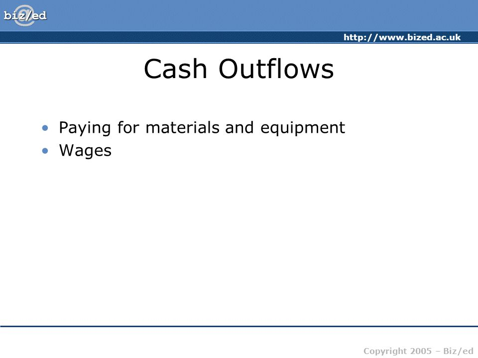http://www.bized.ac.uk Copyright 2005 – Biz/ed Cash Outflows Paying for materials and equipment Wages
