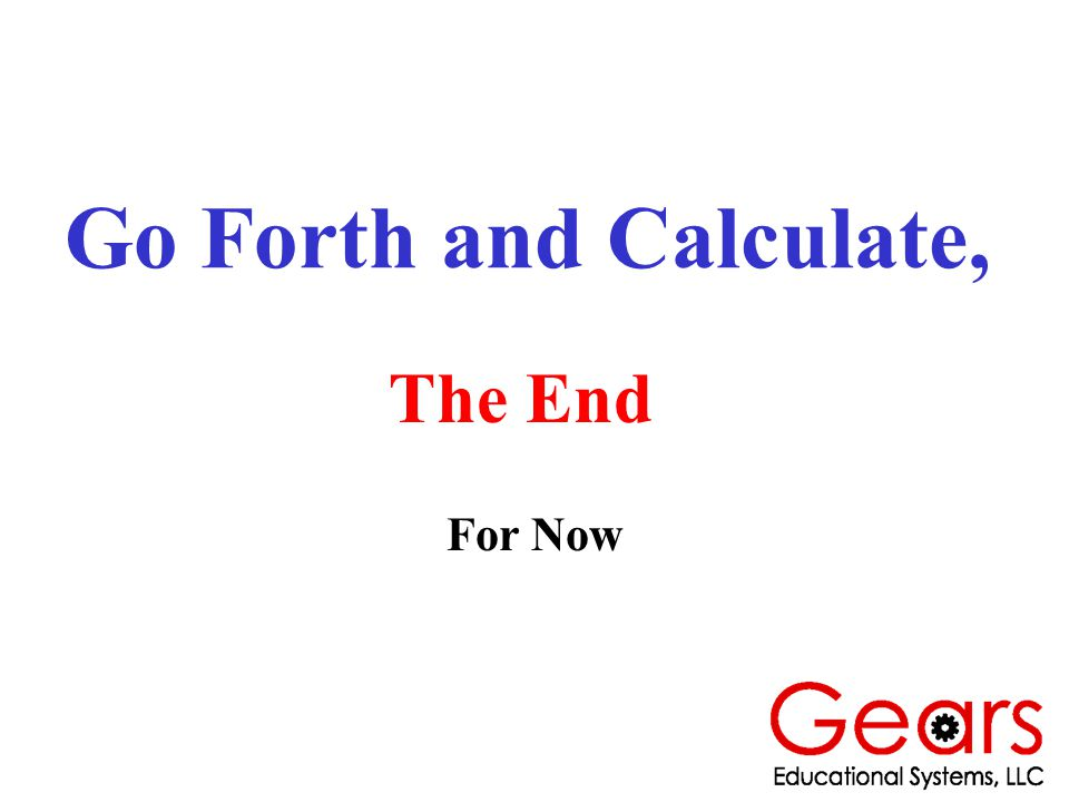 Go Forth and Calculate, The End For Now