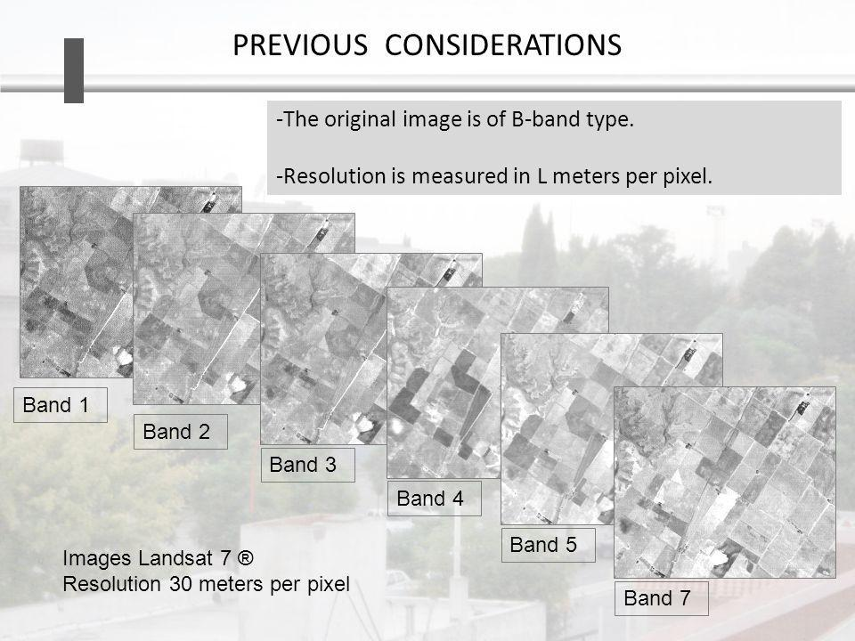 PREVIOUS CONSIDERATIONS Band 1Band 2 Band 3Band 4Band 5Band 7 -The original image is of B-band type. -Resolution is measured in L meters per pixel. Im