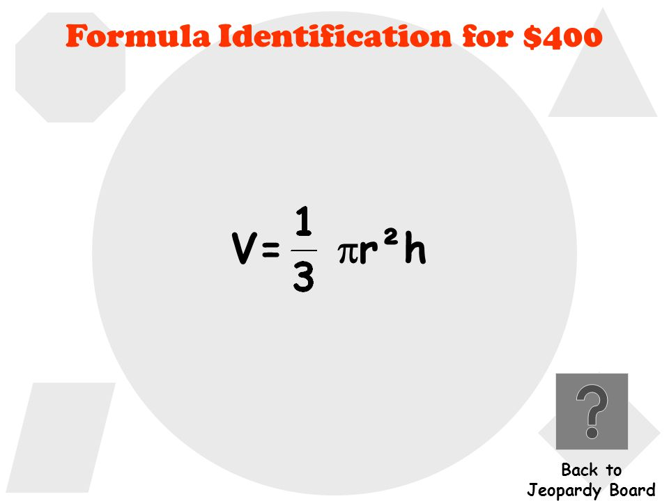 Formula Identification for $400 What is the formula used to find the volume of a cone.