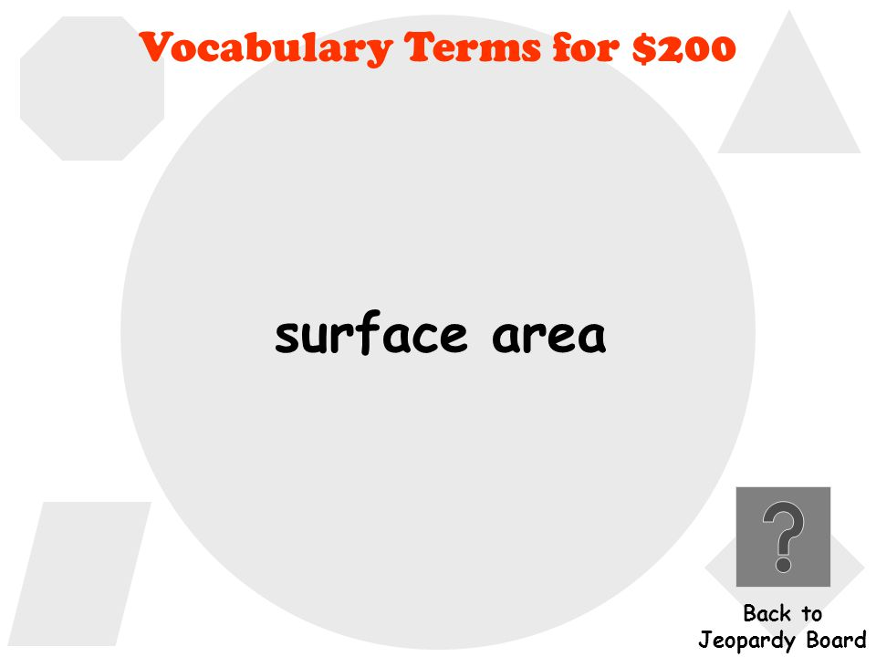 Vocabulary Terms for $200 What is the area required to cover a three-dimensional shape called.