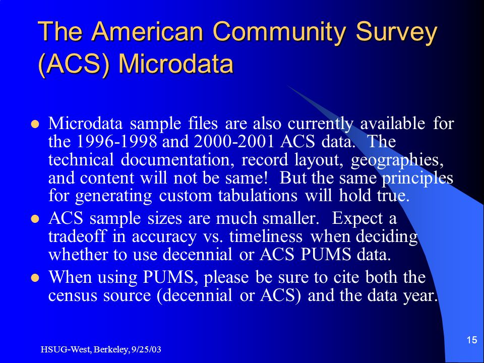 HSUG-West, Berkeley, 9/25/03 15 The American Community Survey (ACS) Microdata Microdata sample files are also currently available for the 1996-1998 and 2000-2001 ACS data.