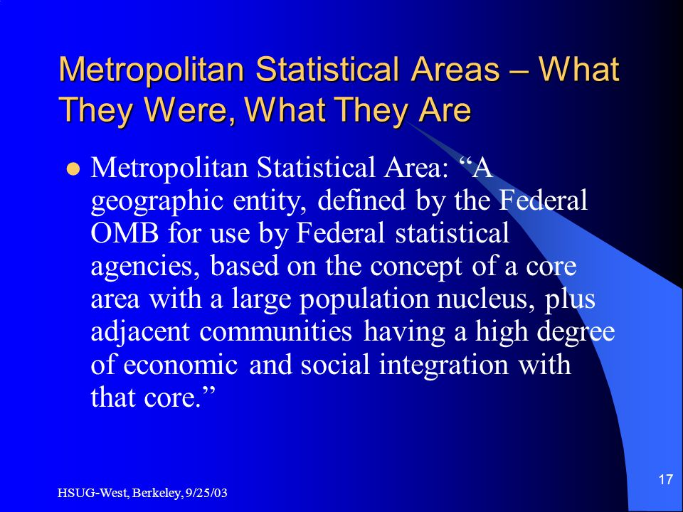HSUG-West, Berkeley, 9/25/03 17 Metropolitan Statistical Areas – What They Were, What They Are Metropolitan Statistical Area: A geographic entity, defined by the Federal OMB for use by Federal statistical agencies, based on the concept of a core area with a large population nucleus, plus adjacent communities having a high degree of economic and social integration with that core.