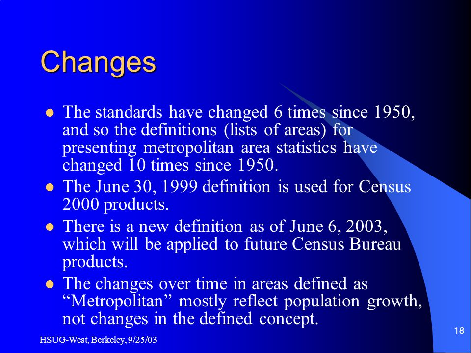 HSUG-West, Berkeley, 9/25/03 18 Changes The standards have changed 6 times since 1950, and so the definitions (lists of areas) for presenting metropolitan area statistics have changed 10 times since 1950.