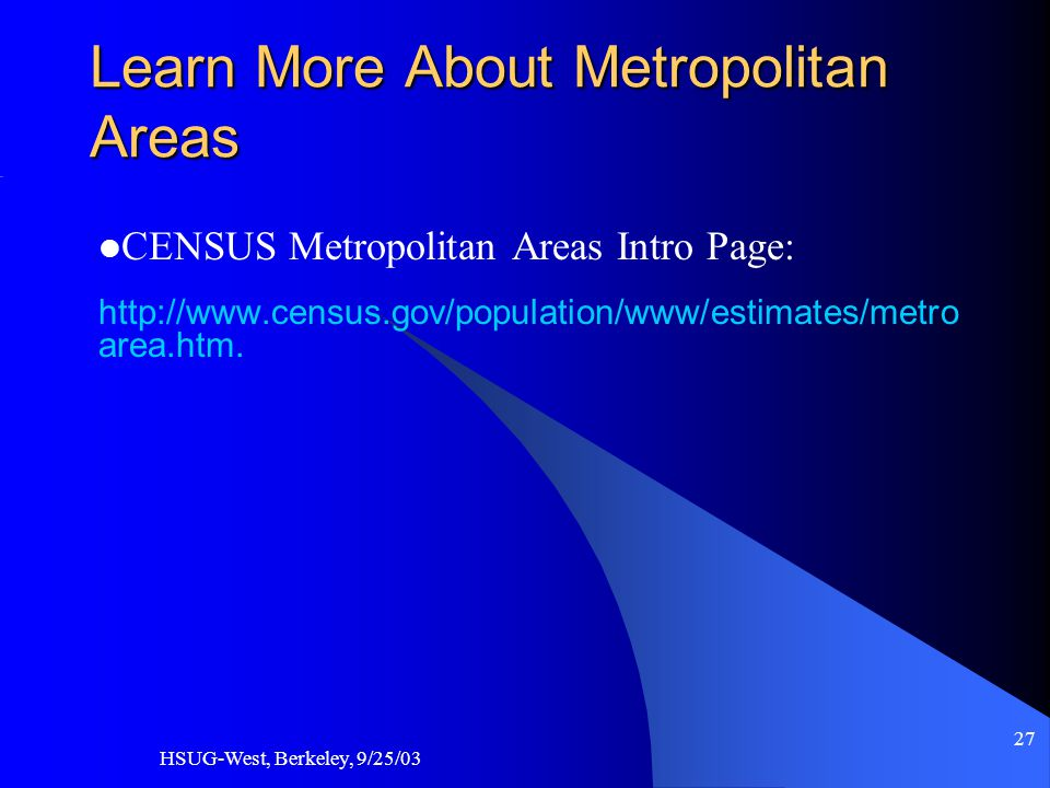 HSUG-West, Berkeley, 9/25/03 27 Learn More About Metropolitan Areas CENSUS Metropolitan Areas Intro Page: http://www.census.gov/population/www/estimates/metro area.htm.