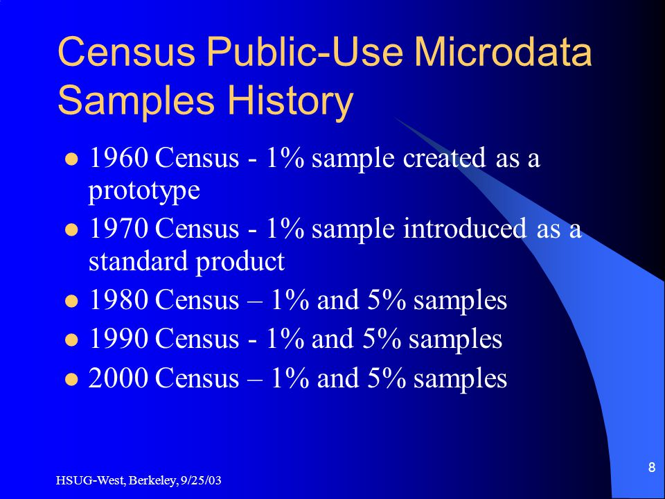 HSUG-West, Berkeley, 9/25/03 8 Census Public-Use Microdata Samples History 1960 Census - 1% sample created as a prototype 1970 Census - 1% sample introduced as a standard product 1980 Census – 1% and 5% samples 1990 Census - 1% and 5% samples 2000 Census – 1% and 5% samples