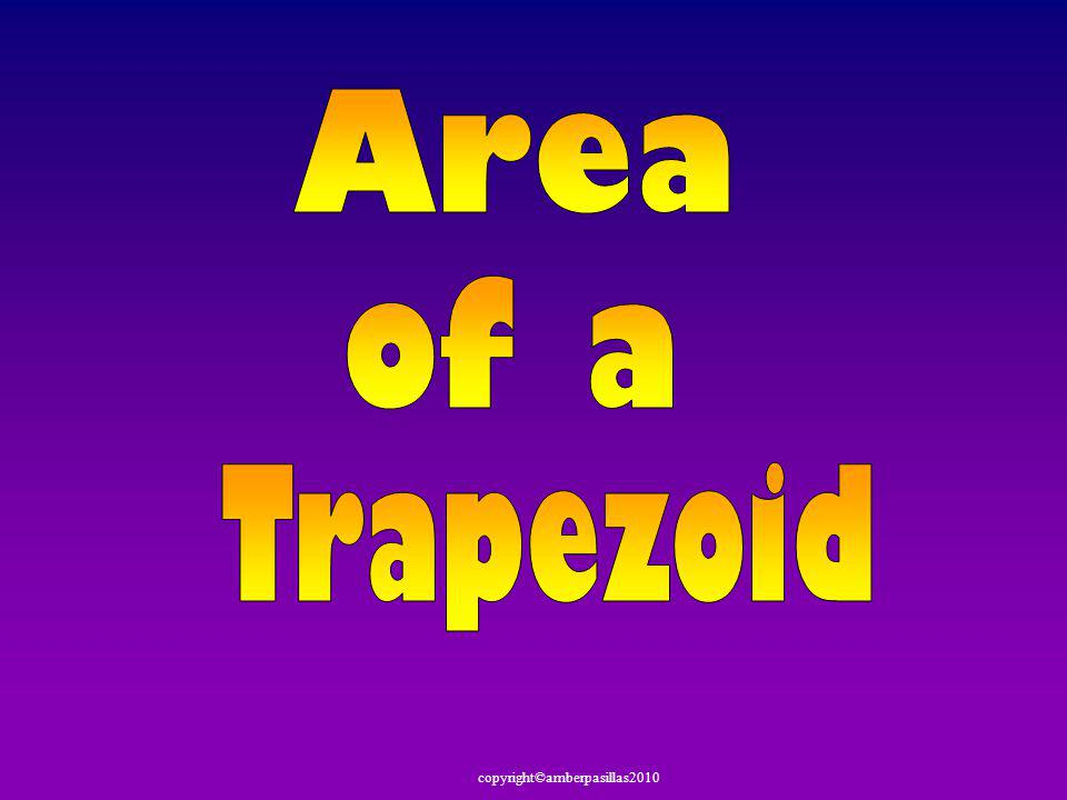 copyright©amberpasillas2010 b2b2 b1b1 h Copy that trapezoid, flip it over, and put it next to the original b 2 b 1 h Give the height, base 1 & base 2 (b 1 + b 2 ) h What polygon is it now.