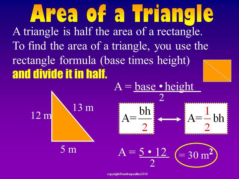 copyright©amberpasillas2010 11 cm 5 cm8 cm Perimeter Area P = a + b + c P = 5 + 8 + 11 P = 24 cm 3 cm Find the perimeter a nd area of this triangle.
