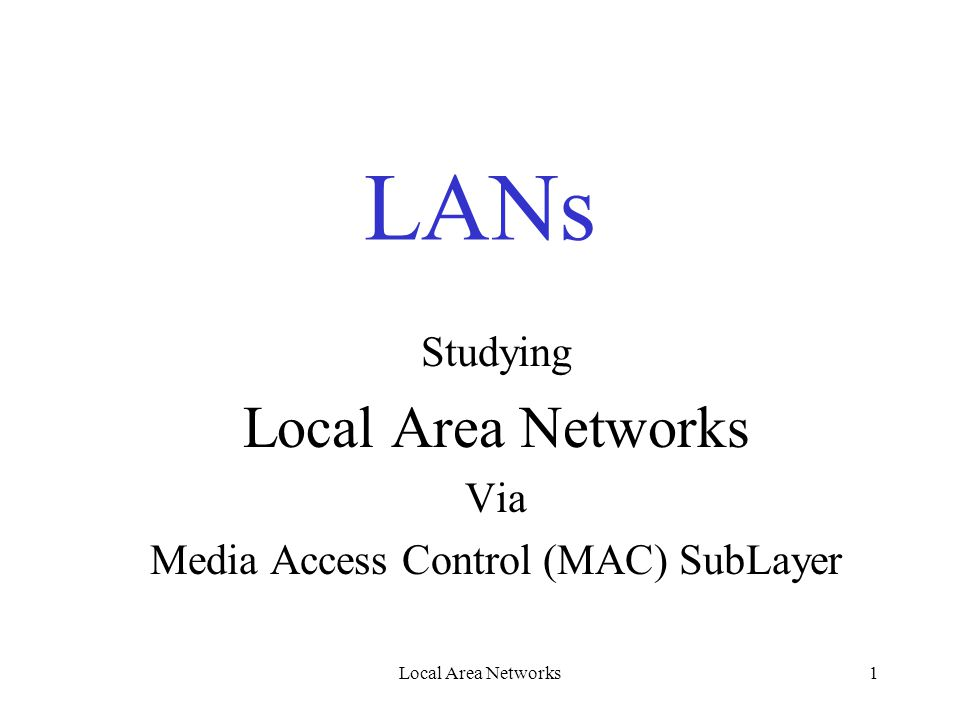 Local Area Networks1 LANs Studying Local Area Networks Via Media Access Control (MAC) SubLayer