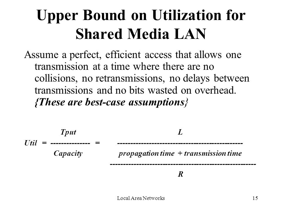 Local Area Networks15 Upper Bound on Utilization for Shared Media LAN Assume a perfect, efficient access that allows one transmission at a time where there are no collisions, no retransmissions, no delays between transmissions and no bits wasted on overhead.