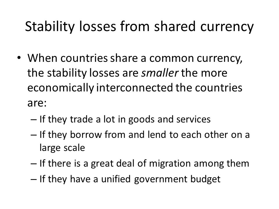 Stability losses from shared currency When countries share a common currency, the stability losses are smaller the more economically interconnected the countries are: – If they trade a lot in goods and services – If they borrow from and lend to each other on a large scale – If there is a great deal of migration among them – If they have a unified government budget