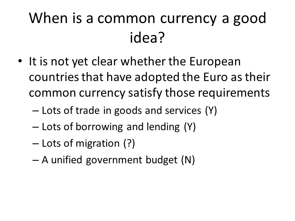 When is a common currency a good idea? It is not yet clear whether the European countries that have adopted the Euro as their common currency satisfy
