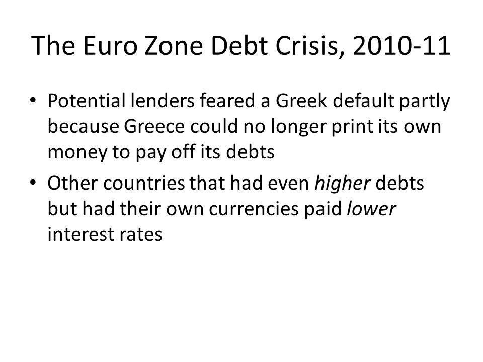 The Euro Zone Debt Crisis, 2010-11 Potential lenders feared a Greek default partly because Greece could no longer print its own money to pay off its debts Other countries that had even higher debts but had their own currencies paid lower interest rates