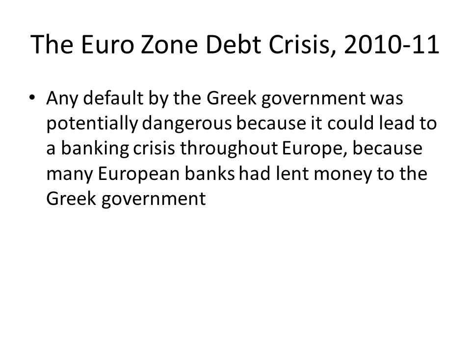 The Euro Zone Debt Crisis, 2010-11 Any default by the Greek government was potentially dangerous because it could lead to a banking crisis throughout Europe, because many European banks had lent money to the Greek government
