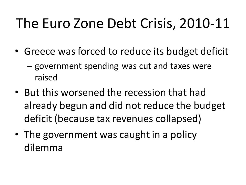 The Euro Zone Debt Crisis, 2010-11 Greece was forced to reduce its budget deficit – government spending was cut and taxes were raised But this worsened the recession that had already begun and did not reduce the budget deficit (because tax revenues collapsed) The government was caught in a policy dilemma