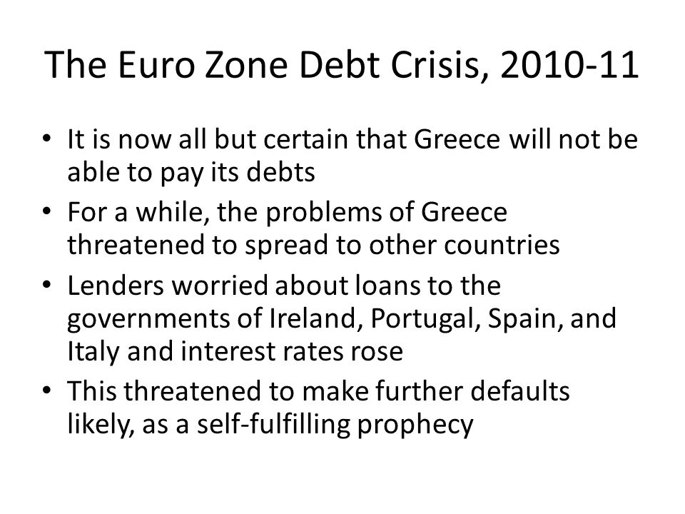 The Euro Zone Debt Crisis, 2010-11 It is now all but certain that Greece will not be able to pay its debts For a while, the problems of Greece threatened to spread to other countries Lenders worried about loans to the governments of Ireland, Portugal, Spain, and Italy and interest rates rose This threatened to make further defaults likely, as a self-fulfilling prophecy