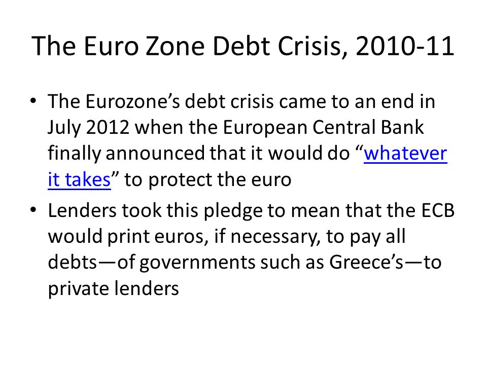 The Euro Zone Debt Crisis, 2010-11 The Eurozone's debt crisis came to an end in July 2012 when the European Central Bank finally announced that it would do whatever it takes to protect the eurowhatever it takes Lenders took this pledge to mean that the ECB would print euros, if necessary, to pay all debts—of governments such as Greece's—to private lenders