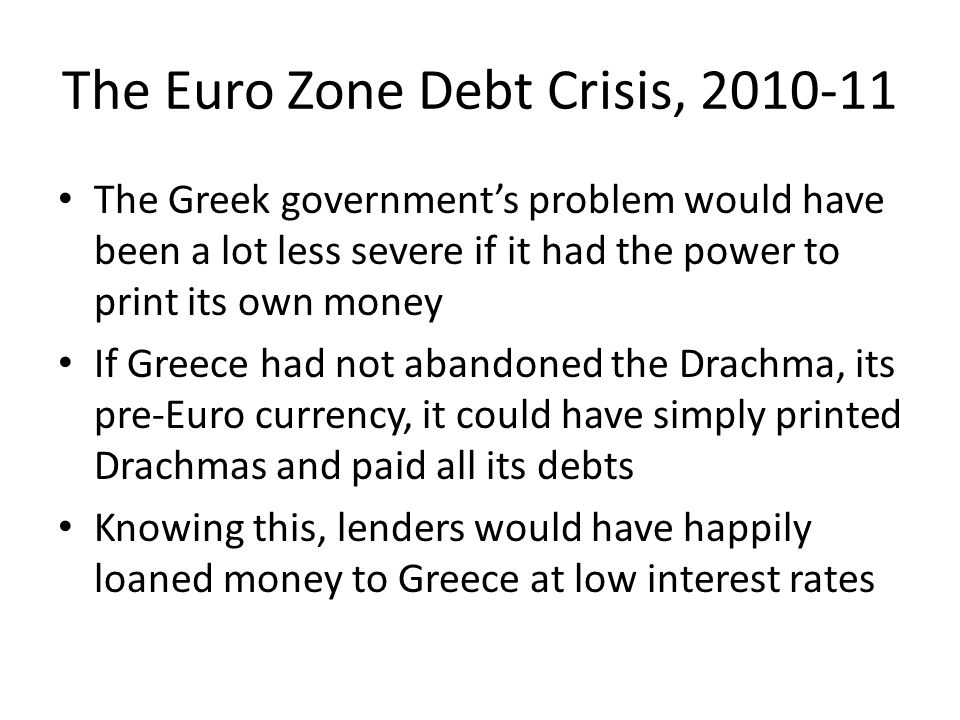 The Euro Zone Debt Crisis, 2010-11 The Greek government's problem would have been a lot less severe if it had the power to print its own money If Gree