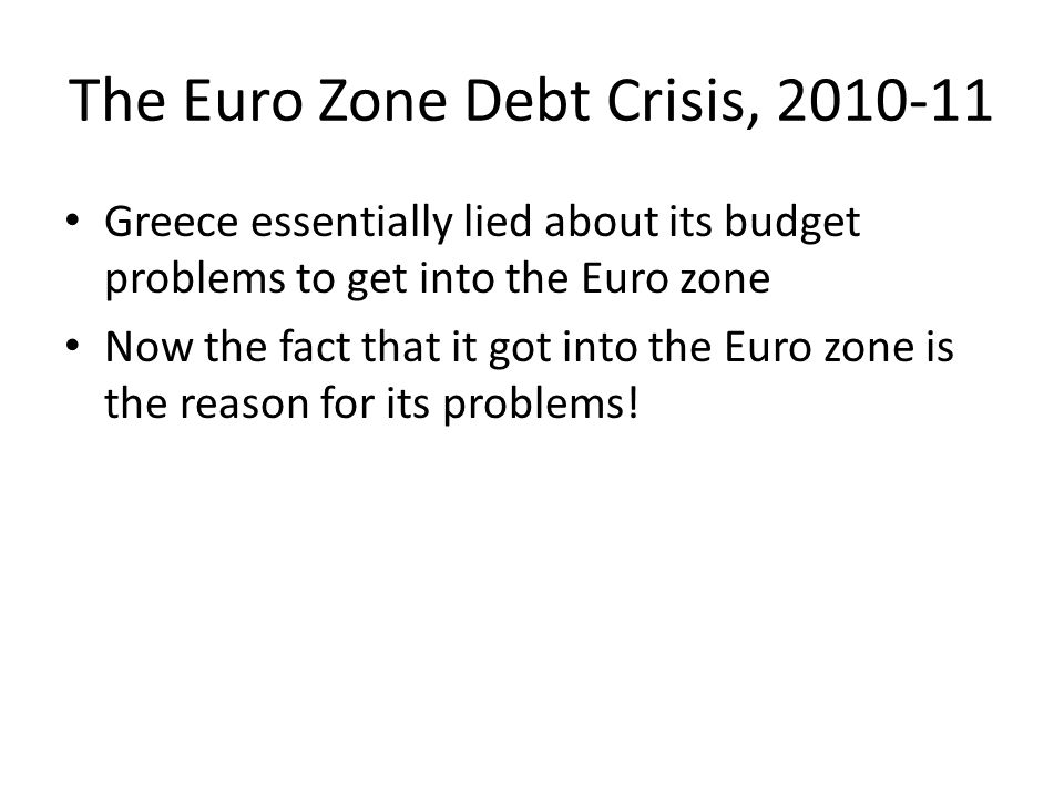 The Euro Zone Debt Crisis, 2010-11 Greece essentially lied about its budget problems to get into the Euro zone Now the fact that it got into the Euro zone is the reason for its problems!