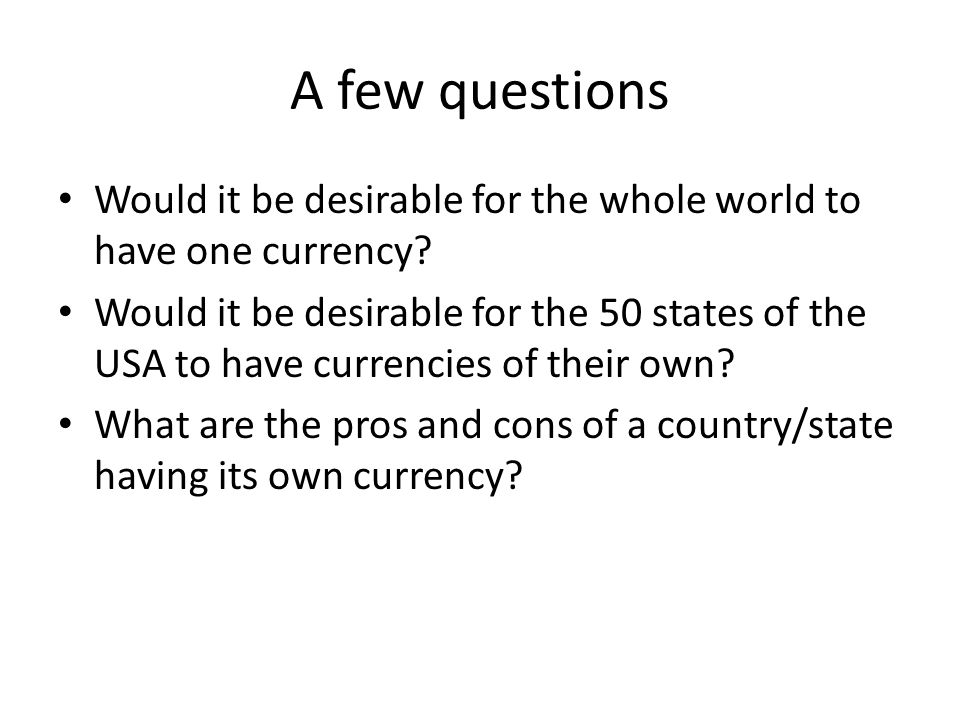 A few questions Would it be desirable for the whole world to have one currency? Would it be desirable for the 50 states of the USA to have currencies