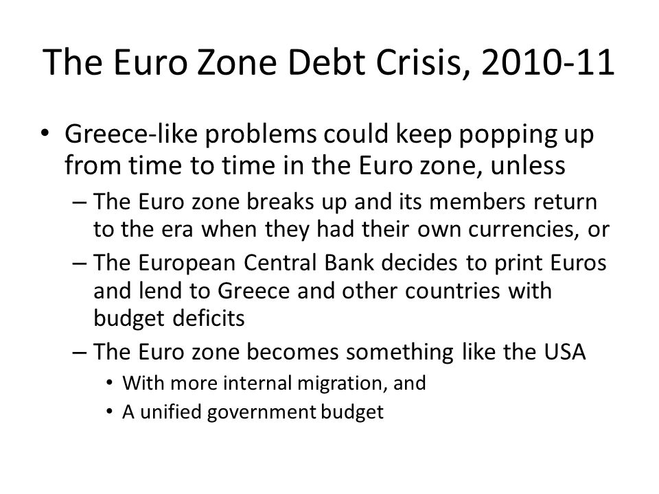 The Euro Zone Debt Crisis, 2010-11 Greece-like problems could keep popping up from time to time in the Euro zone, unless – The Euro zone breaks up and