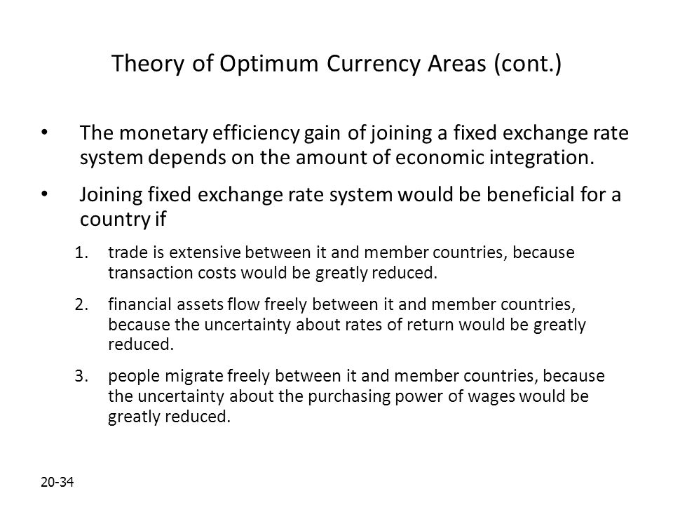 20-34 Theory of Optimum Currency Areas (cont.) The monetary efficiency gain of joining a fixed exchange rate system depends on the amount of economic integration.