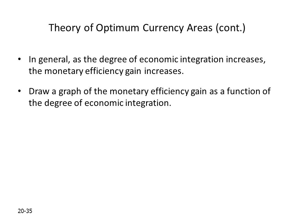 20-35 Theory of Optimum Currency Areas (cont.) In general, as the degree of economic integration increases, the monetary efficiency gain increases.