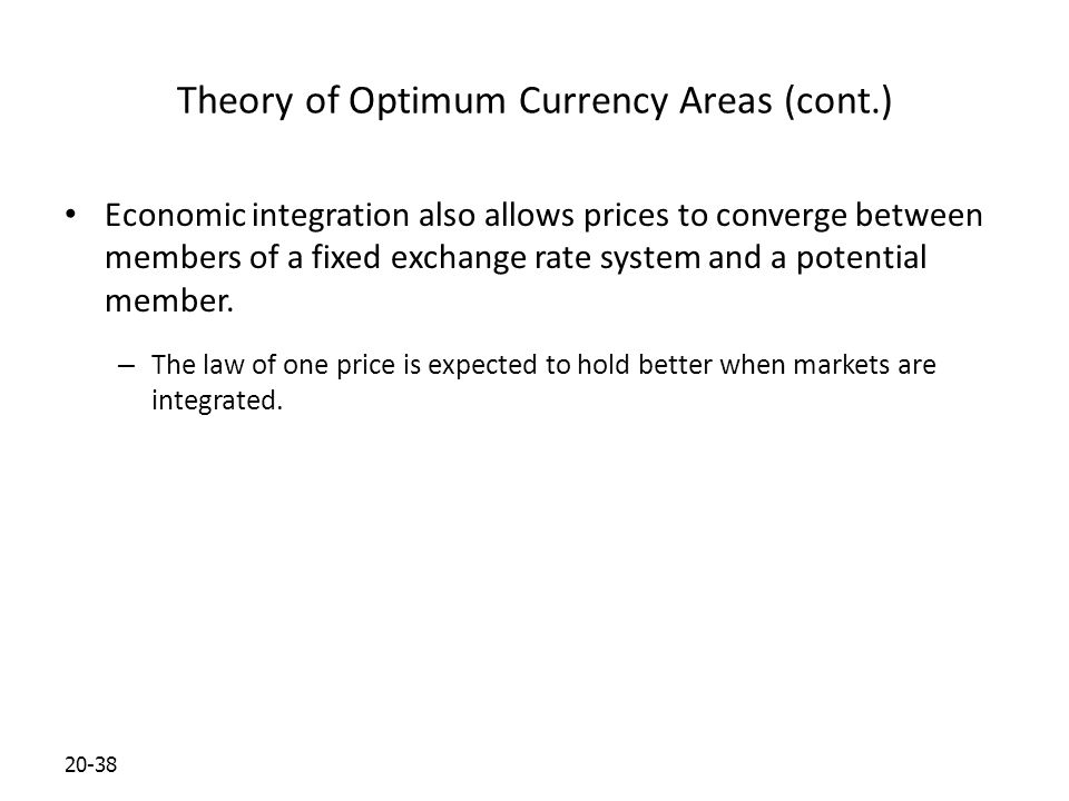 20-38 Theory of Optimum Currency Areas (cont.) Economic integration also allows prices to converge between members of a fixed exchange rate system and