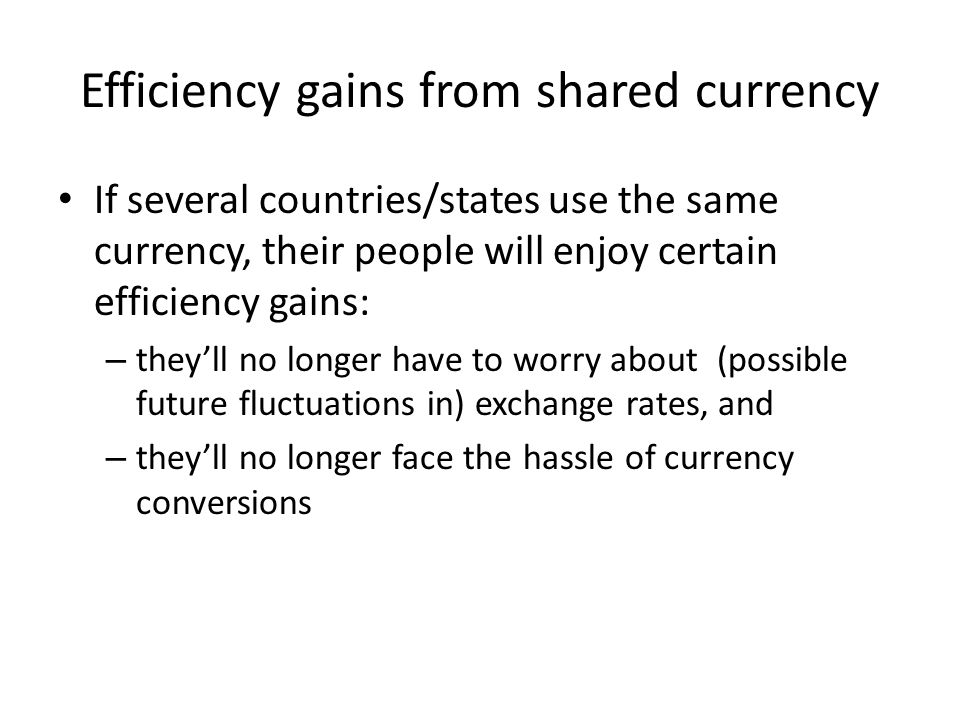 Efficiency gains from shared currency If several countries/states use the same currency, their people will enjoy certain efficiency gains: – they'll n