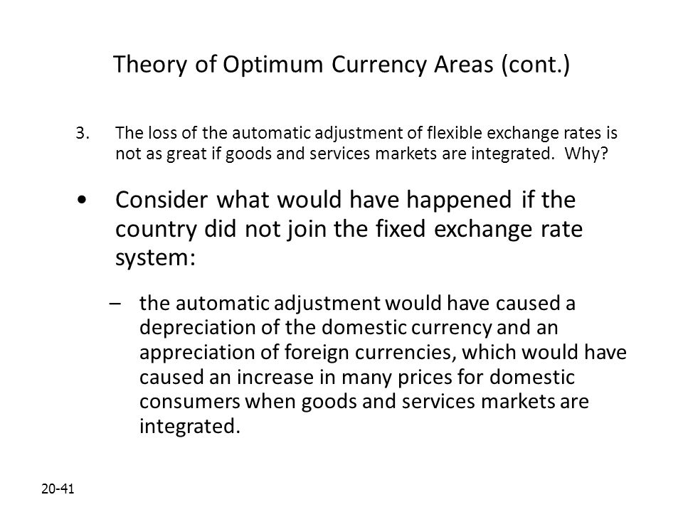 20-41 Theory of Optimum Currency Areas (cont.) 3.The loss of the automatic adjustment of flexible exchange rates is not as great if goods and services