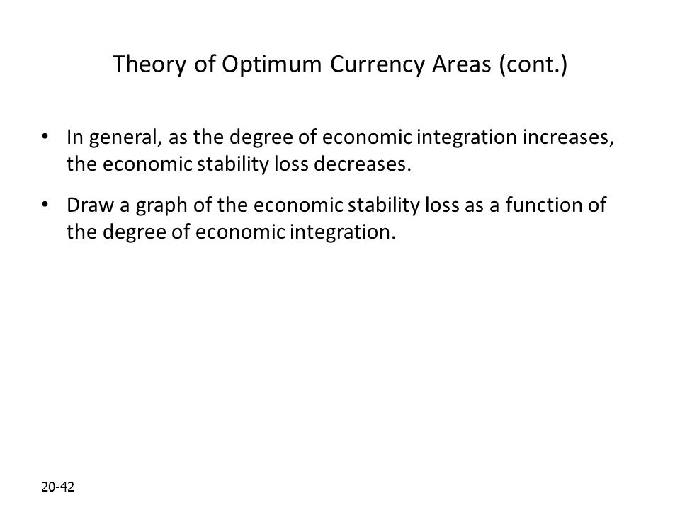 20-42 Theory of Optimum Currency Areas (cont.) In general, as the degree of economic integration increases, the economic stability loss decreases.