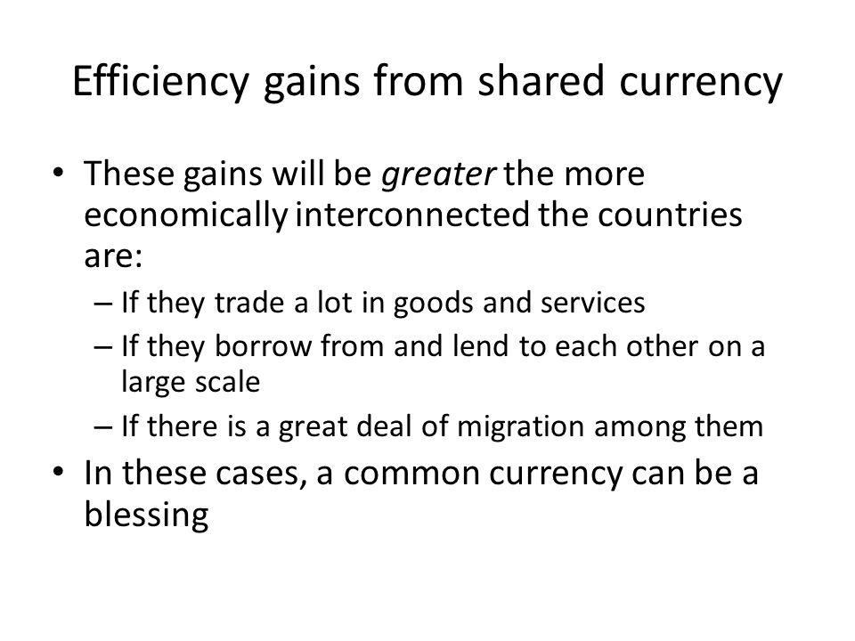 Efficiency gains from shared currency These gains will be greater the more economically interconnected the countries are: – If they trade a lot in goods and services – If they borrow from and lend to each other on a large scale – If there is a great deal of migration among them In these cases, a common currency can be a blessing