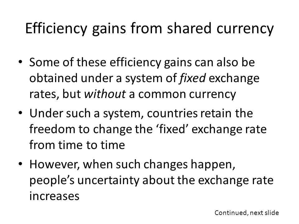 Efficiency gains from shared currency Some of these efficiency gains can also be obtained under a system of fixed exchange rates, but without a common currency Under such a system, countries retain the freedom to change the 'fixed' exchange rate from time to time However, when such changes happen, people's uncertainty about the exchange rate increases Continued, next slide