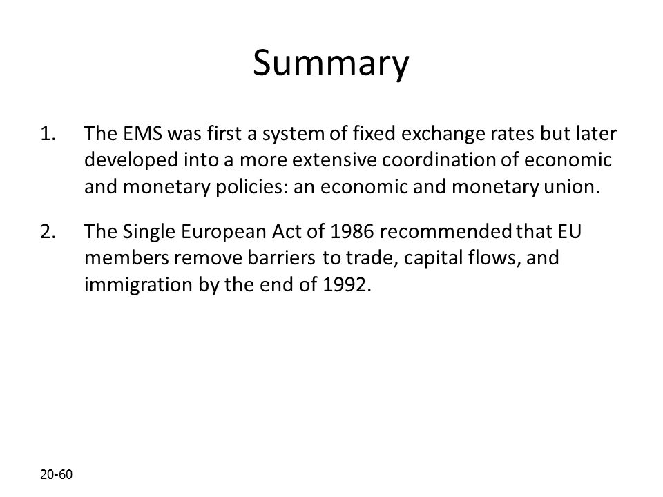 20-60 Summary 1.The EMS was first a system of fixed exchange rates but later developed into a more extensive coordination of economic and monetary policies: an economic and monetary union.