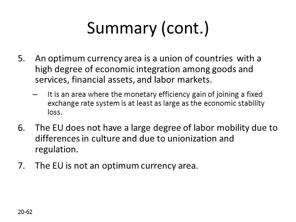 20-62 Summary (cont.) 5.An optimum currency area is a union of countries with a high degree of economic integration among goods and services, financia