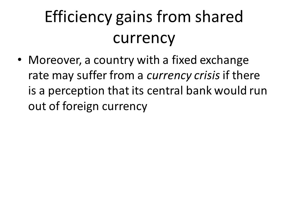Efficiency gains from shared currency Moreover, a country with a fixed exchange rate may suffer from a currency crisis if there is a perception that i